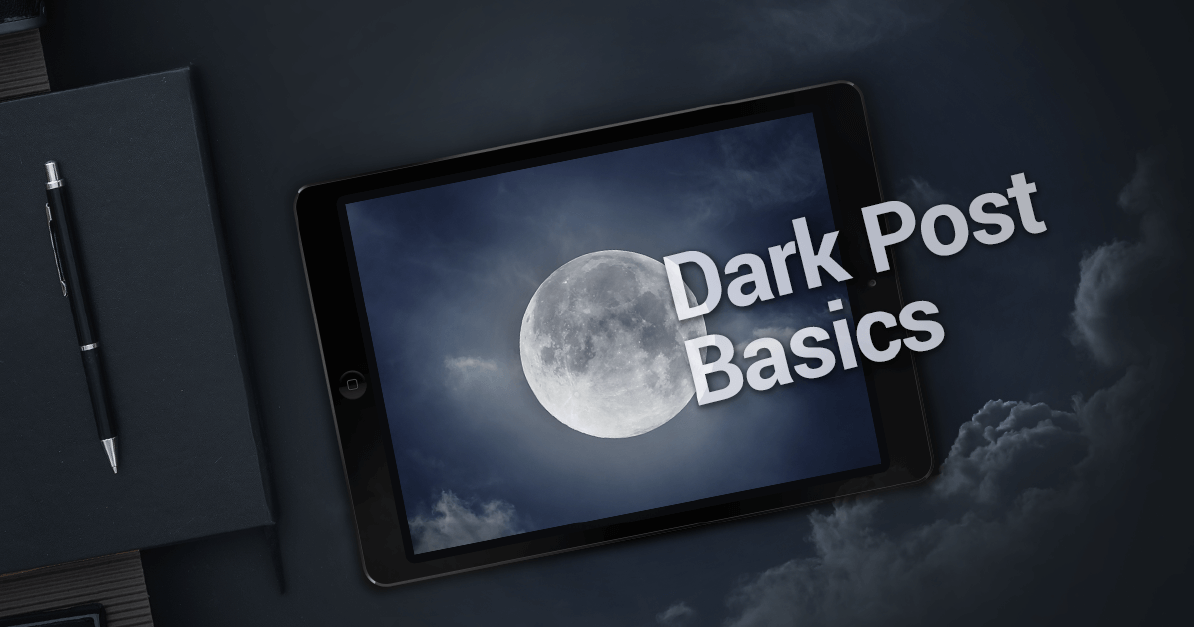 Everything You Need to Know About Dark Posts