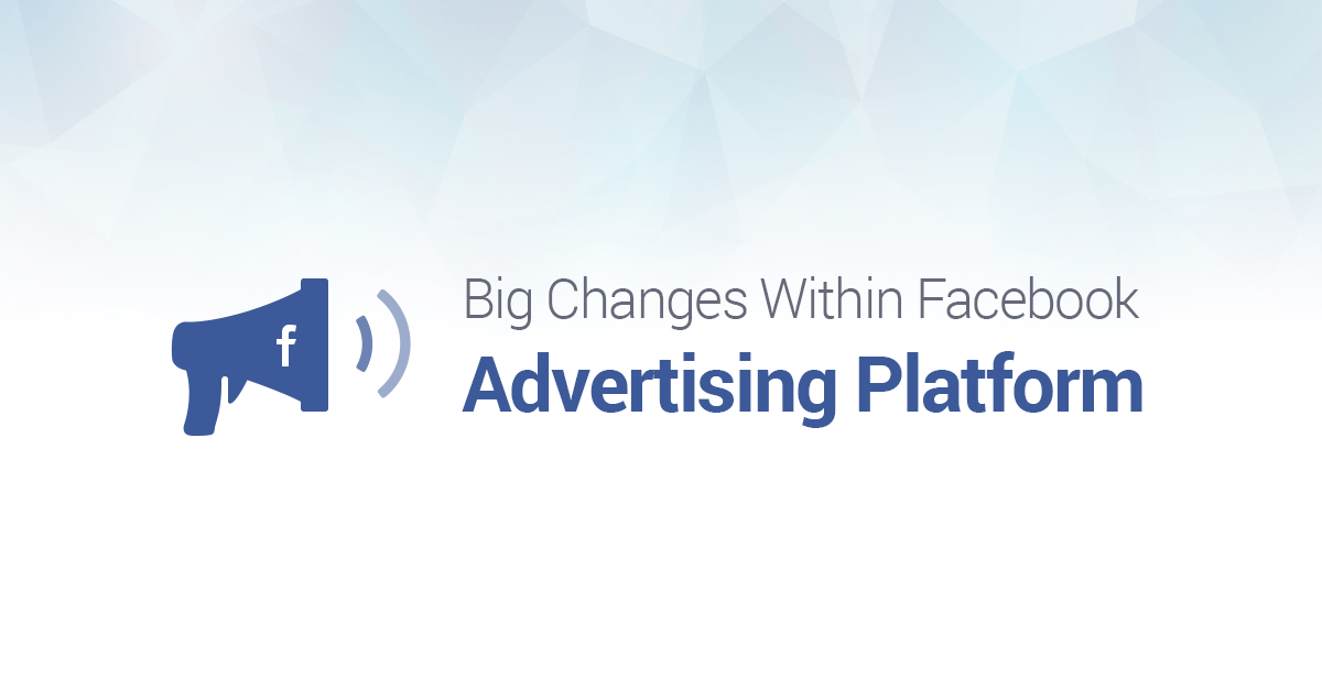 Are You Prepared for Big Changes Within Facebook Advertising Platform?