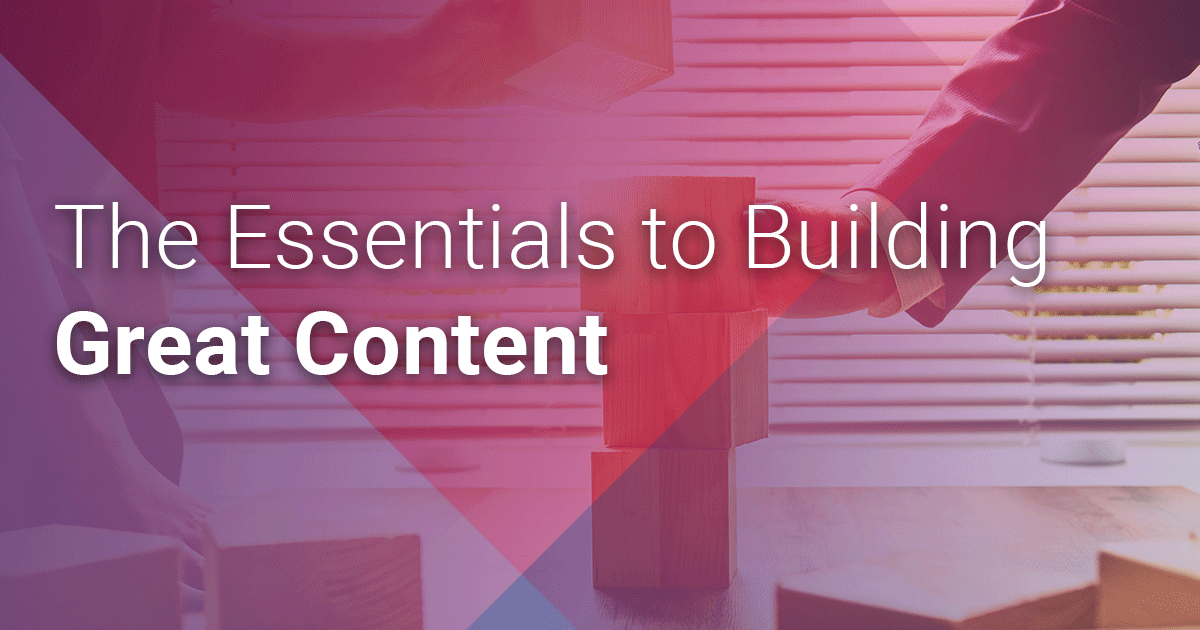 The Essentials to Building Great Content