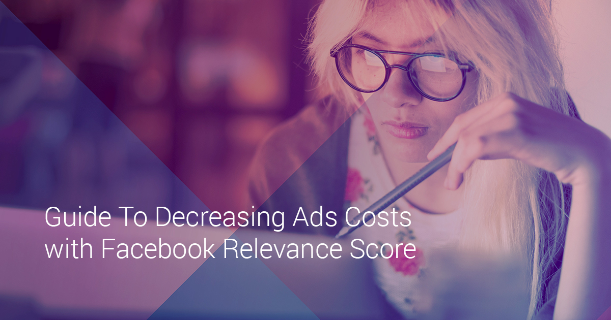 Guide To Decreasing Ads Costs with Facebook Relevance Score