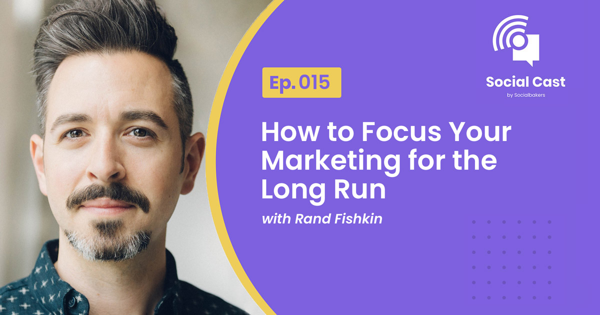 How to Focus Your Marketing for the Long Run – Social Cast Ep. 15